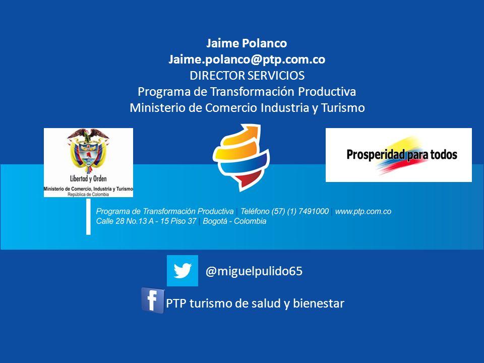 Jaime Polanco Jaime.polanco@ptp.com.co DIRECTOR SERVICIOS Programa de Transformación Productiva Ministerio de Comercio Industria y Turismo @miguelpuli