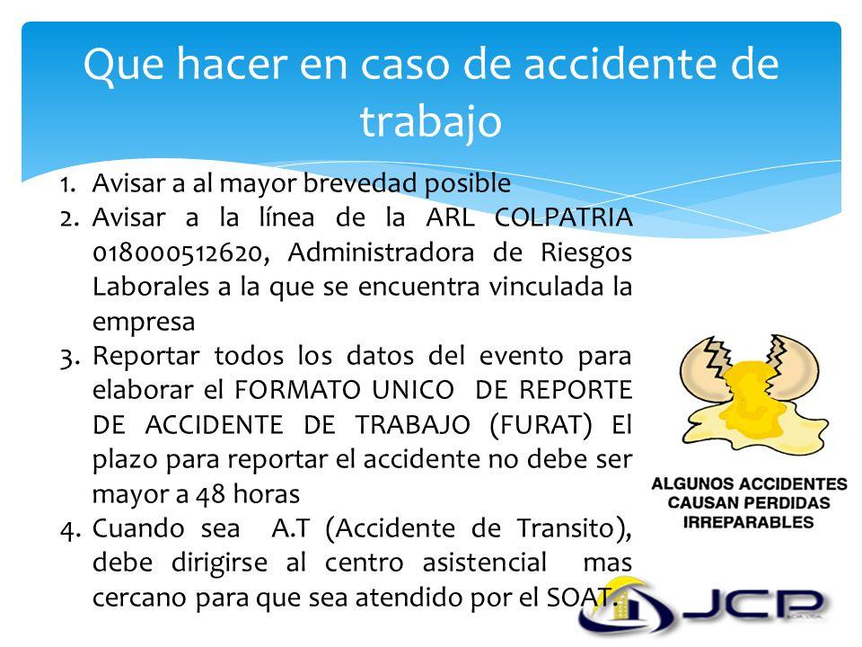 Que hacer en caso de accidente de trabajo 1.Avisar a al mayor brevedad posible 2.Avisar a la línea de la ARL COLPATRIA 018000512620, Administradora de