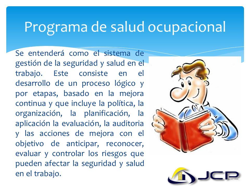 Programa de salud ocupacional Se entenderá como el sistema de gestión de la seguridad y salud en el trabajo. Este consiste en el desarrollo de un proc