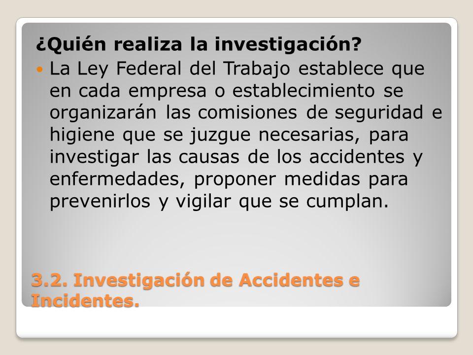 3.2. Investigación de Accidentes e Incidentes. ¿Quién realiza la investigación? La Ley Federal del Trabajo establece que en cada empresa o establecimi
