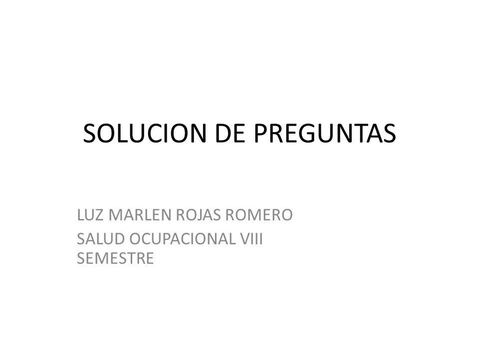 SOLUCION DE PREGUNTAS LUZ MARLEN ROJAS ROMERO SALUD OCUPACIONAL VIII SEMESTRE