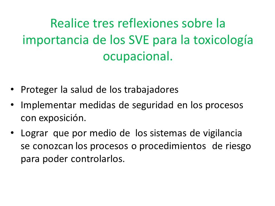 Realice tres reflexiones sobre la importancia de los SVE para la toxicología ocupacional. Proteger la salud de los trabajadores Implementar medidas de