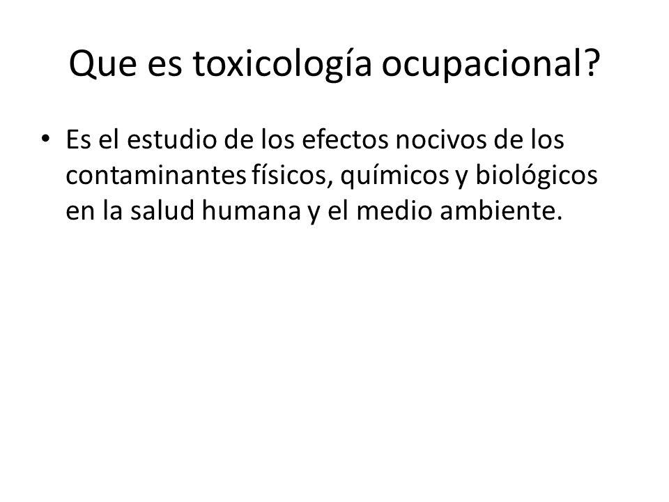 Que es toxicología ocupacional? Es el estudio de los efectos nocivos de los contaminantes físicos, químicos y biológicos en la salud humana y el medio