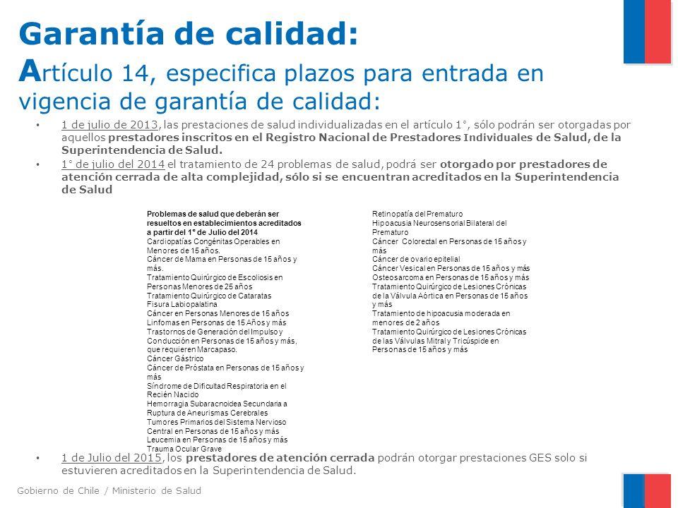 Gobierno de Chile / Ministerio de Salud Garantía de calidad: A rtículo 14, especifica plazos para entrada en vigencia de garantía de calidad: 1 de julio de 2013, las prestaciones de salud individualizadas en el artículo 1°, sólo podrán ser otorgadas por aquellos prestadores inscritos en el Registro Nacional de Prestadores Individuales de Salud, de la Superintendencia de Salud.