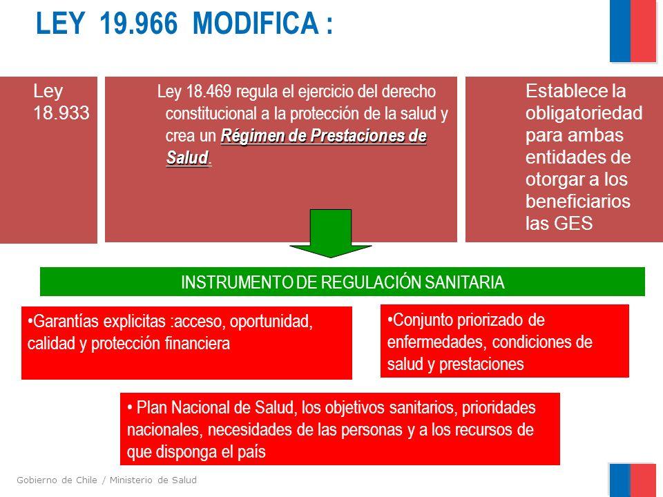 Gobierno de Chile / Ministerio de Salud LEY 19.966 MODIFICA : Régimen de Prestaciones de Salud Ley 18.469 regula el ejercicio del derecho constitucional a la protección de la salud y crea un Régimen de Prestaciones de Salud.