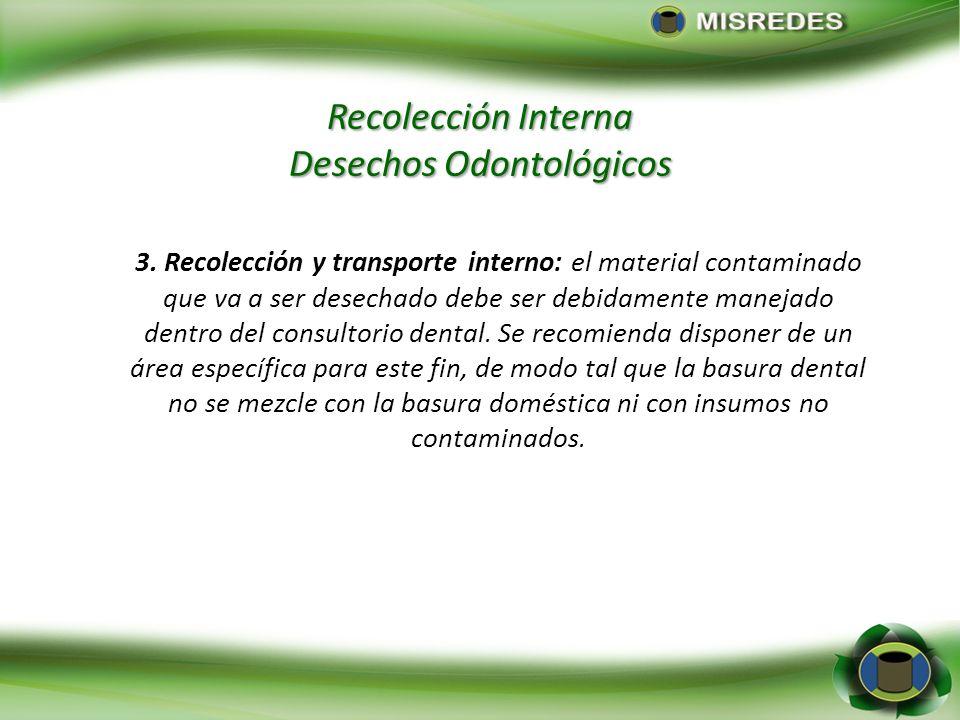 Recolección Interna Desechos Odontológicos 3. Recolección y transporte interno: el material contaminado que va a ser desechado debe ser debidamente ma