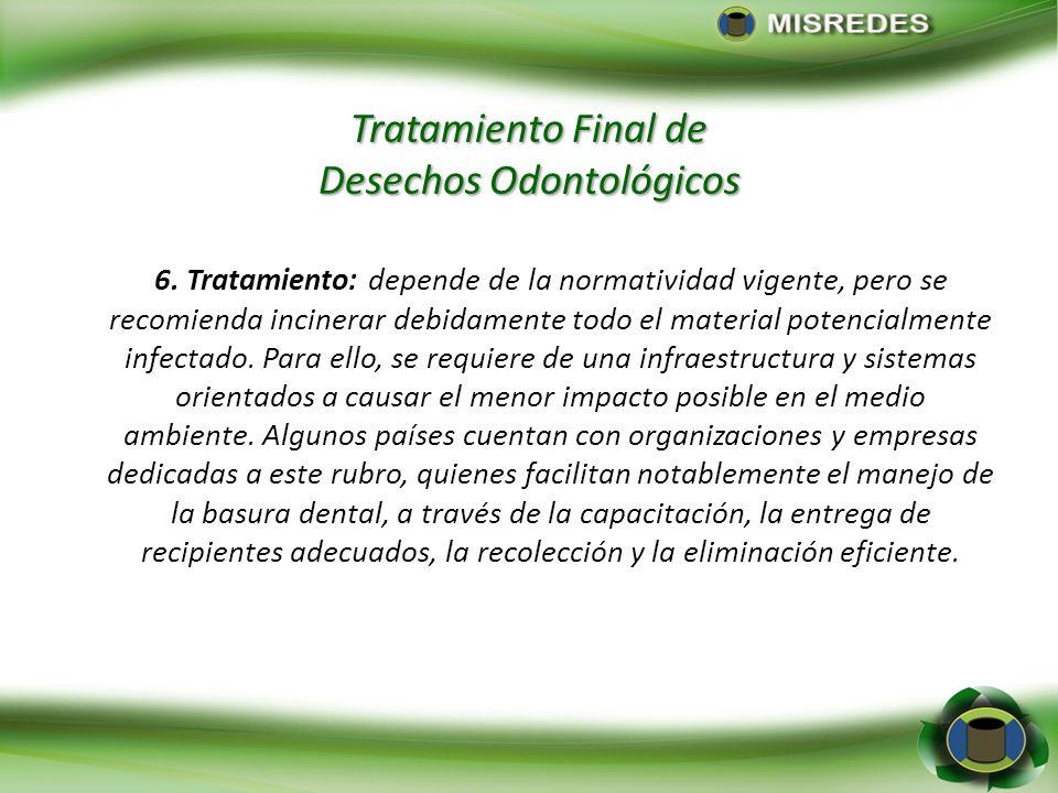 Tratamiento Final de Desechos Odontológicos 6. Tratamiento: depende de la normatividad vigente, pero se recomienda incinerar debidamente todo el mater