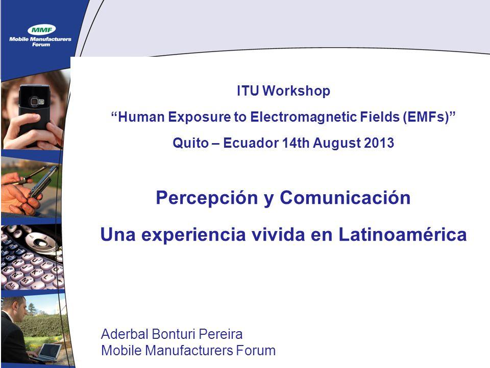 1 ITU Workshop Human Exposure to Electromagnetic Fields (EMFs) Quito – Ecuador 14th August 2013 Percepción y Comunicación Una experiencia vivida en Latinoamérica Aderbal Bonturi Pereira Mobile Manufacturers Forum