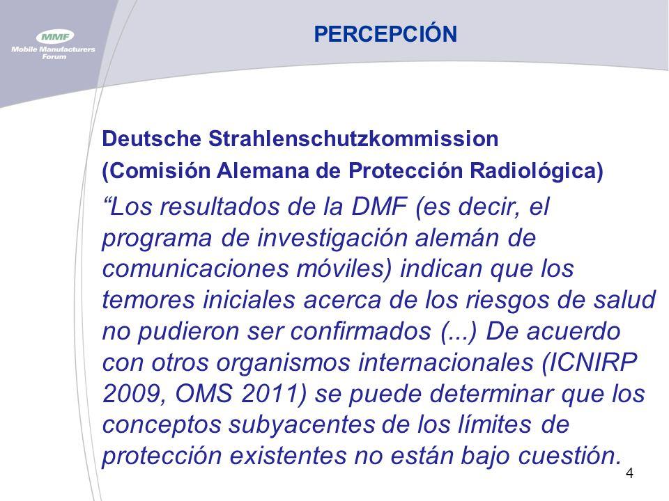 4 PERCEPCIÓN Deutsche Strahlenschutzkommission (Comisión Alemana de Protección Radiológica) Los resultados de la DMF (es decir, el programa de investigación alemán de comunicaciones móviles) indican que los temores iniciales acerca de los riesgos de salud no pudieron ser confirmados (...) De acuerdo con otros organismos internacionales (ICNIRP 2009, OMS 2011) se puede determinar que los conceptos subyacentes de los límites de protección existentes no están bajo cuestión.