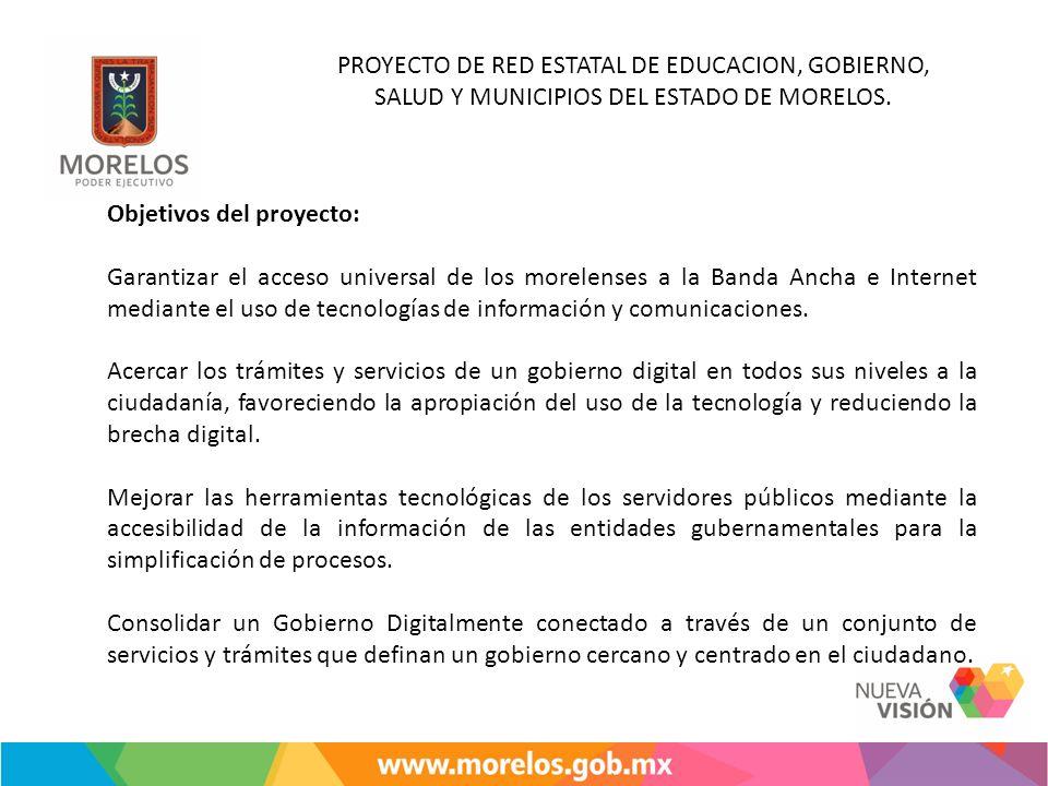 PROYECTO DE RED ESTATAL DE EDUCACION, GOBIERNO, SALUD Y MUNICIPIOS DEL ESTADO DE MORELOS. Objetivos del proyecto: Garantizar el acceso universal de lo