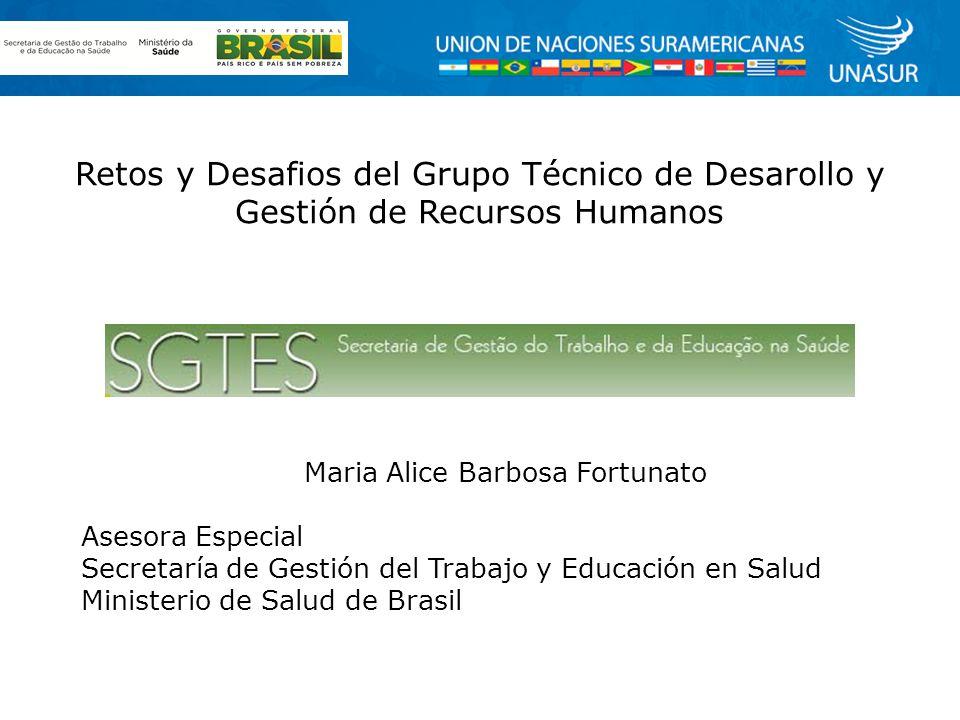 Retos y Desafios del Grupo Técnico de Desarollo y Gestión de Recursos Humanos Maria Alice Barbosa Fortunato Asesora Especial Secretaría de Gestión del Trabajo y Educación en Salud Ministerio de Salud de Brasil