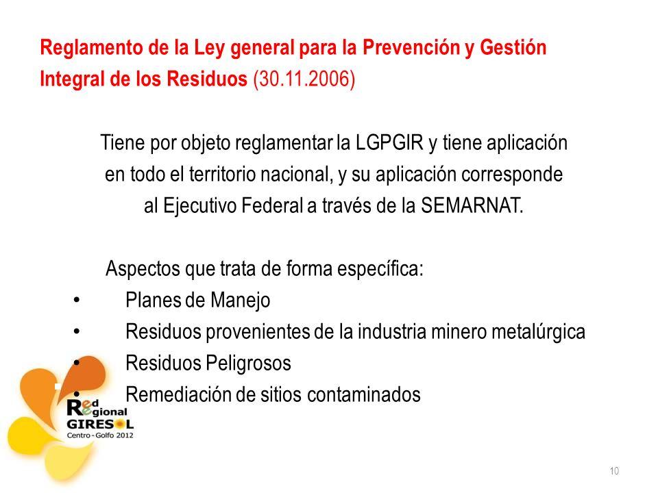10 Reglamento de la Ley general para la Prevención y Gestión Integral de los Residuos (30.11.2006) Tiene por objeto reglamentar la LGPGIR y tiene aplicación en todo el territorio nacional, y su aplicación corresponde al Ejecutivo Federal a través de la SEMARNAT.