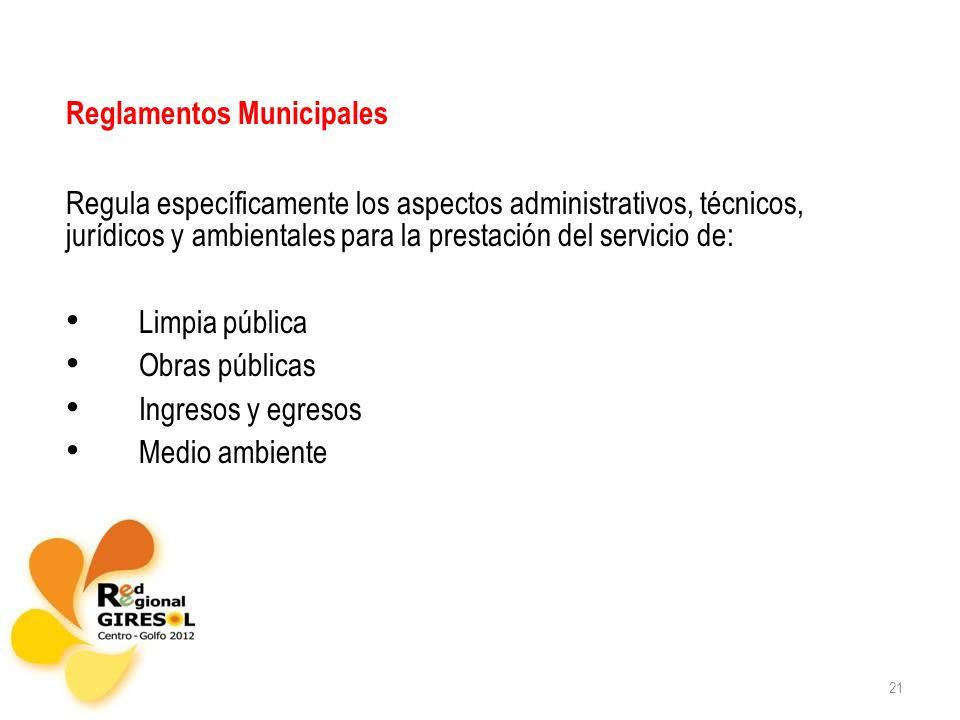 21 Reglamentos Municipales Regula específicamente los aspectos administrativos, técnicos, jurídicos y ambientales para la prestación del servicio de: Limpia pública Obras públicas Ingresos y egresos Medio ambiente