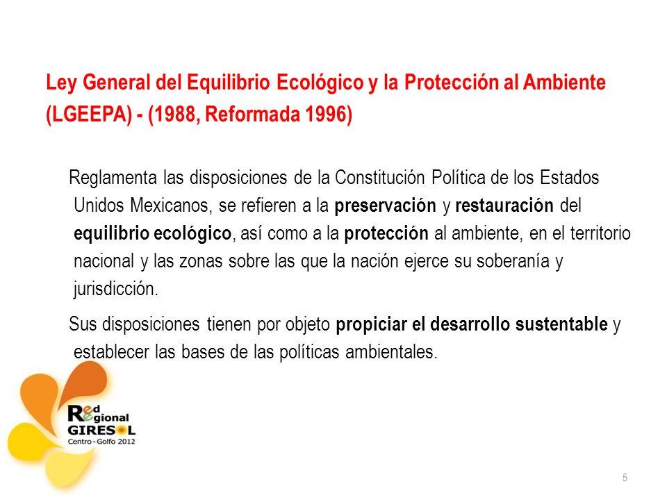 5 Ley General del Equilibrio Ecológico y la Protección al Ambiente (LGEEPA) - (1988, Reformada 1996) Reglamenta las disposiciones de la Constitución P