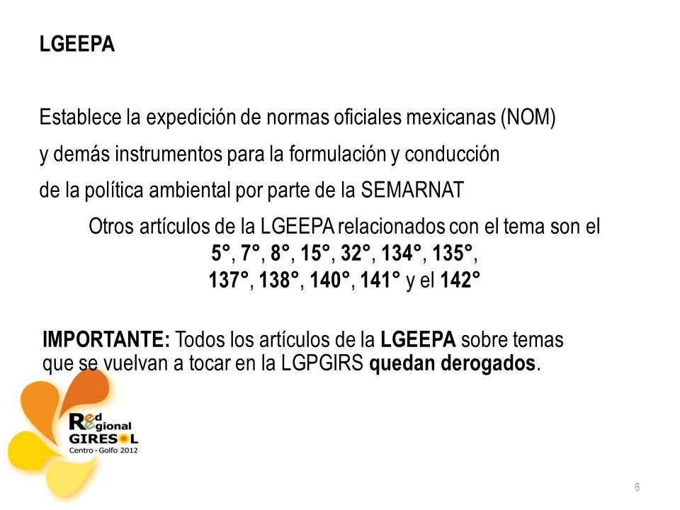 6 LGEEPA Establece la expedición de normas oficiales mexicanas (NOM) y demás instrumentos para la formulación y conducción de la política ambiental por parte de la SEMARNAT Otros artículos de la LGEEPA relacionados con el tema son el 5°, 7°, 8°, 15°, 32°, 134°, 135°, 137°, 138°, 140°, 141° y el 142° IMPORTANTE: Todos los artículos de la LGEEPA sobre temas que se vuelvan a tocar en la LGPGIRS quedan derogados.