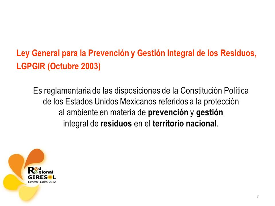 7 Ley General para la Prevención y Gestión Integral de los Residuos, LGPGIR (Octubre 2003) Es reglamentaria de las disposiciones de la Constitución Política de los Estados Unidos Mexicanos referidos a la protección al ambiente en materia de prevención y gestión integral de residuos en el territorio nacional.