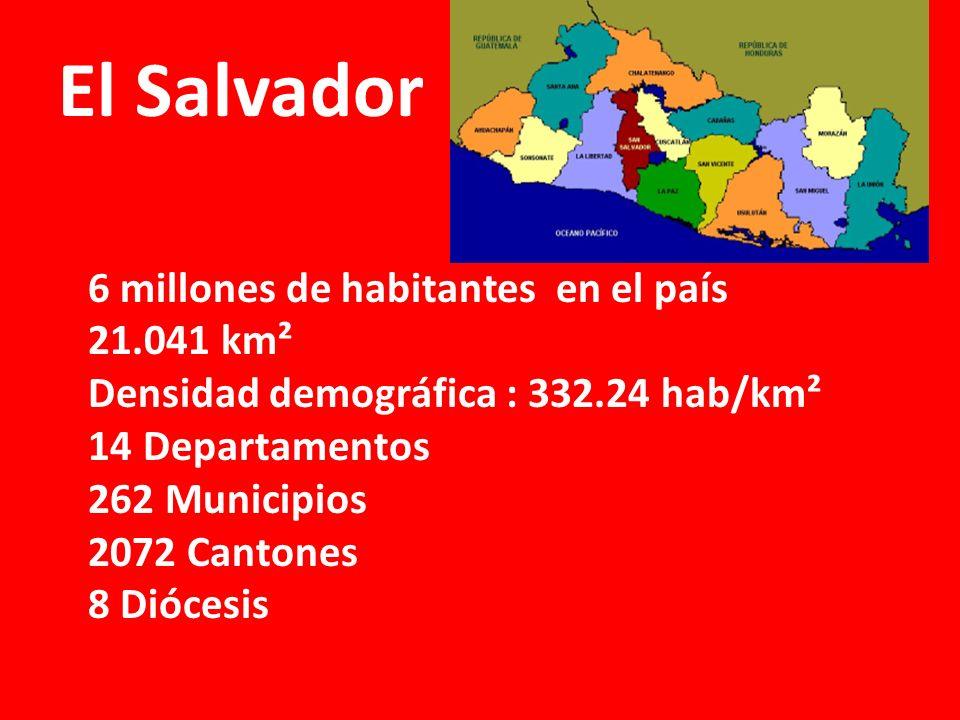 El Salvador 6 millones de habitantes en el país 21.041 km² Densidad demográfica : 332.24 hab/km² 14 Departamentos 262 Municipios 2072 Cantones 8 Diócesis