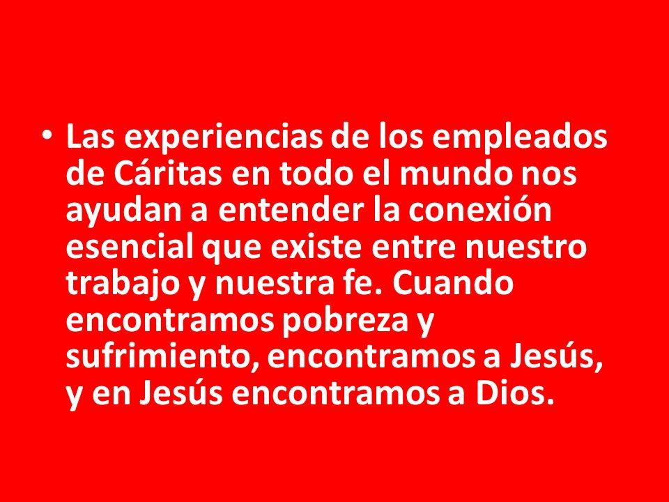 Las experiencias de los empleados de Cáritas en todo el mundo nos ayudan a entender la conexión esencial que existe entre nuestro trabajo y nuestra fe.