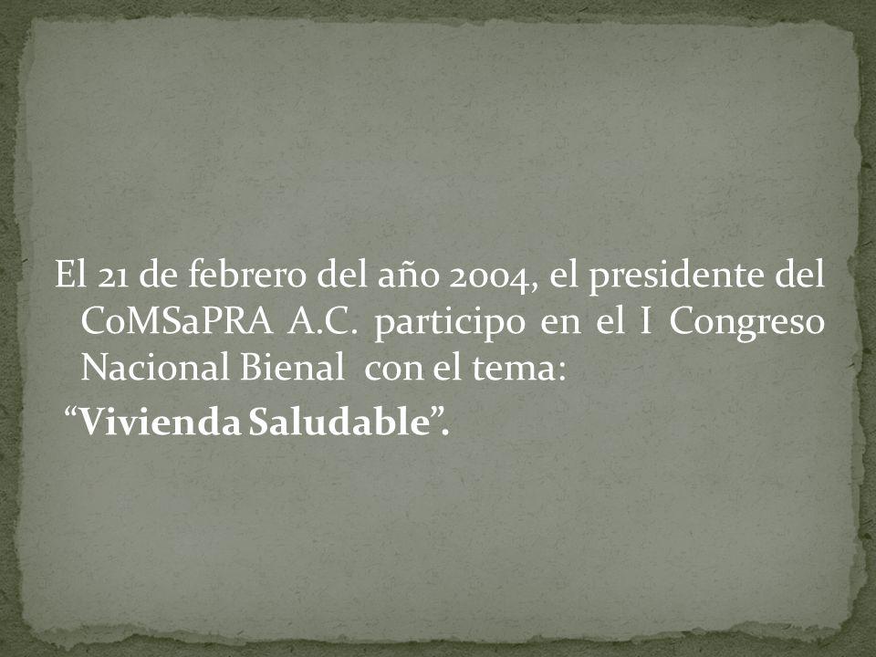 El 21 de febrero del año 2004, el presidente del CoMSaPRA A.C. participo en el I Congreso Nacional Bienal con el tema: Vivienda Saludable.