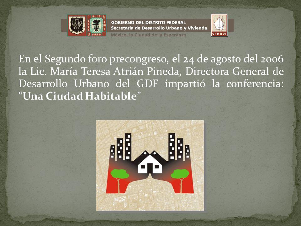 En el Segundo foro precongreso, el 24 de agosto del 2006 la Lic. María Teresa Atrián Pineda, Directora General de Desarrollo Urbano del GDF impartió l