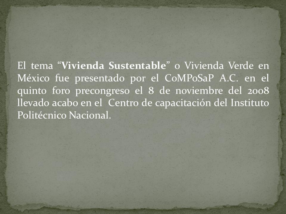 El tema Vivienda Sustentable o Vivienda Verde en México fue presentado por el CoMPoSaP A.C. en el quinto foro precongreso el 8 de noviembre del 2008 l