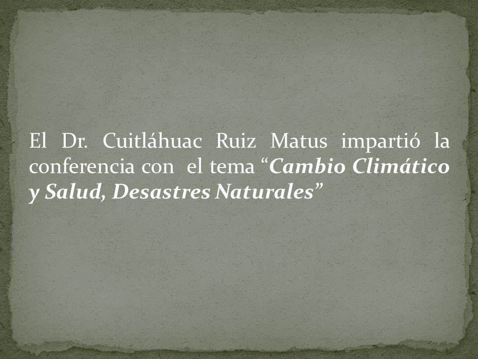 El Dr. Cuitláhuac Ruiz Matus impartió la conferencia con el tema Cambio Climático y Salud, Desastres Naturales
