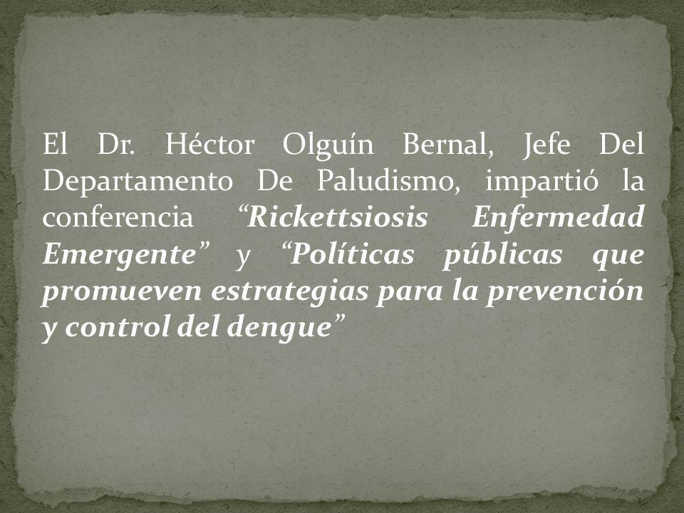 El Dr. Héctor Olguín Bernal, Jefe Del Departamento De Paludismo, impartió la conferencia Rickettsiosis Enfermedad Emergente y Políticas públicas que p