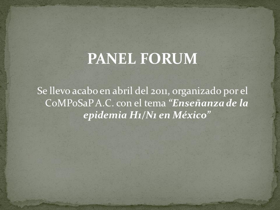 PANEL FORUM Se llevo acabo en abril del 2011, organizado por el CoMPoSaP A.C. con el tema Enseñanza de la epidemia H1/N1 en México