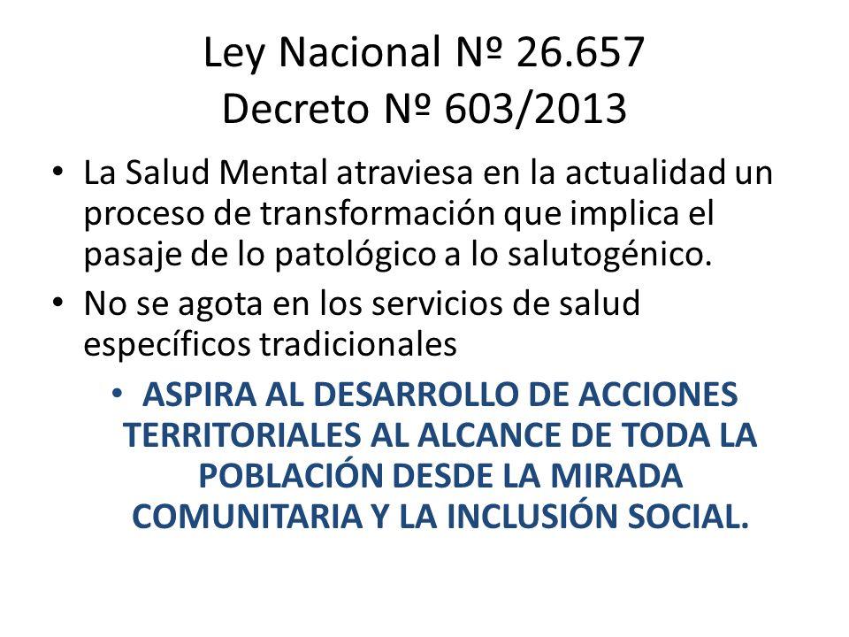 Ley Nacional Nº 26.657 Decreto Nº 603/2013 La Salud Mental atraviesa en la actualidad un proceso de transformación que implica el pasaje de lo patológ