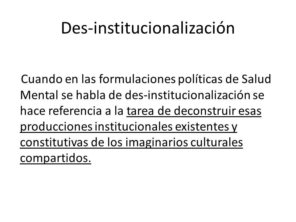 Des-institucionalización Cuando en las formulaciones políticas de Salud Mental se habla de des-institucionalización se hace referencia a la tarea de d