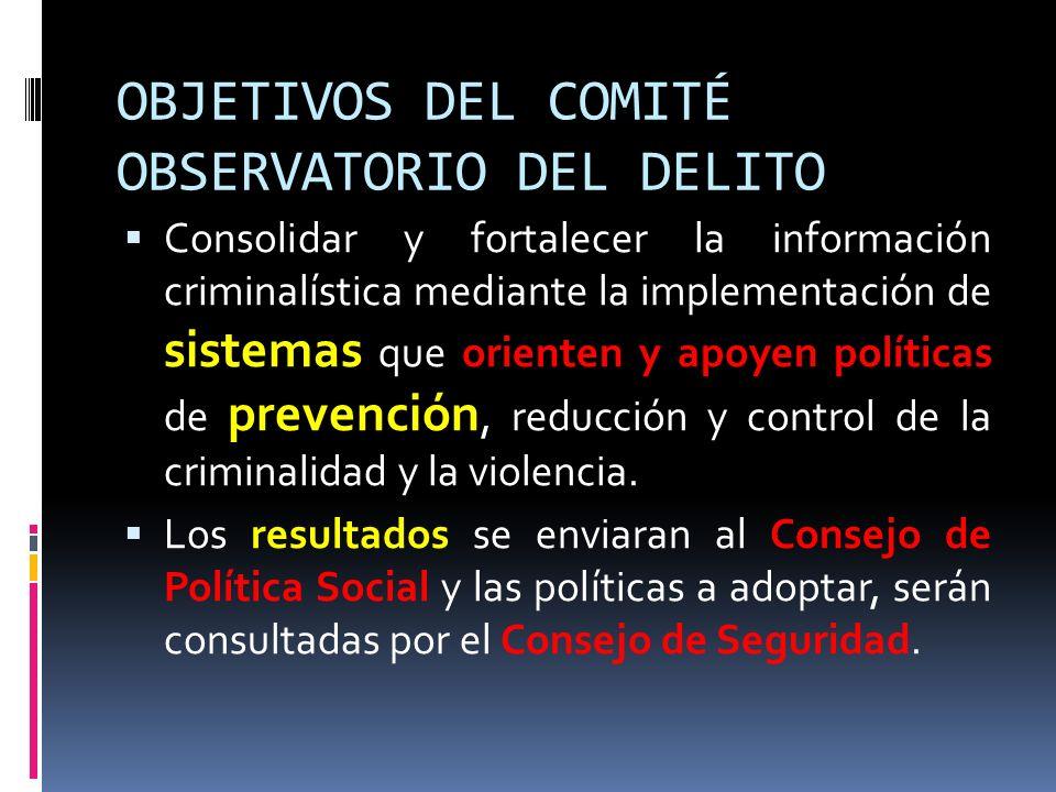 OBJETIVOS DEL COMITÉ OBSERVATORIO DEL DELITO Consolidar y fortalecer la información criminalística mediante la implementación de sistemas que orienten