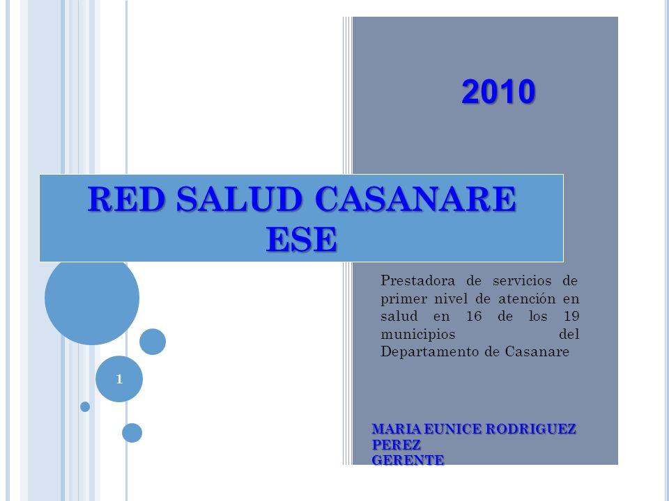 RED SALUD CASANARE ESE MARIA EUNICE RODRIGUEZ PEREZ GERENTE 2010 Prestadora de servicios de primer nivel de atención en salud en 16 de los 19 municipi