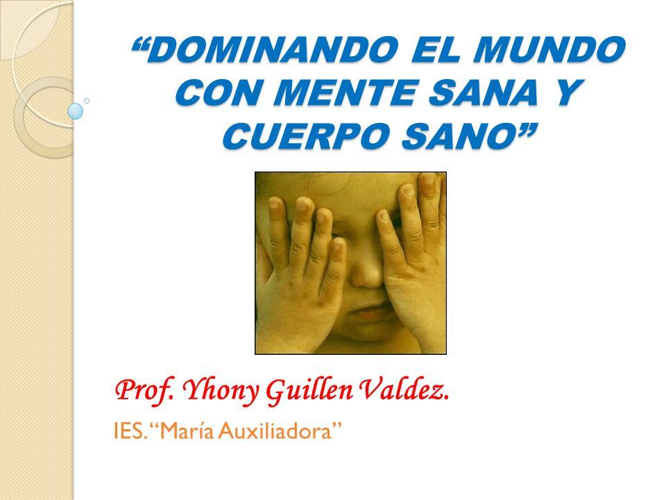 DOMINANDO EL MUNDO CON MENTE SANA Y CUERPO SANO Prof. Yhony Guillen Valdez. IES. María Auxiliadora