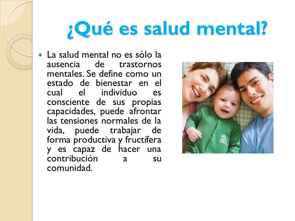 ¿Qué es salud mental? La salud mental no es sólo la ausencia de trastornos mentales. Se define como un estado de bienestar en el cual el individuo es