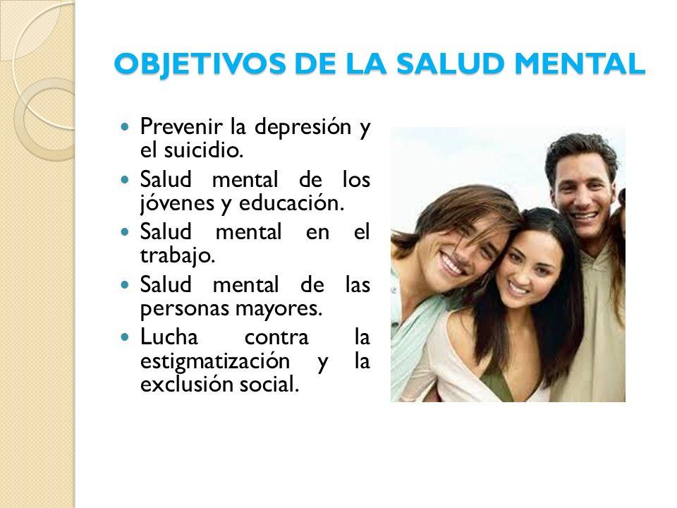 OBJETIVOS DE LA SALUD MENTAL Prevenir la depresión y el suicidio. Salud mental de los jóvenes y educación. Salud mental en el trabajo. Salud mental de
