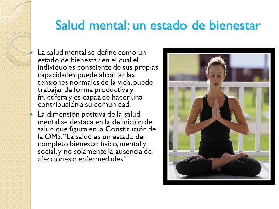 Salud mental: un estado de bienestar La salud mental se define como un estado de bienestar en el cual el individuo es consciente de sus propias capaci
