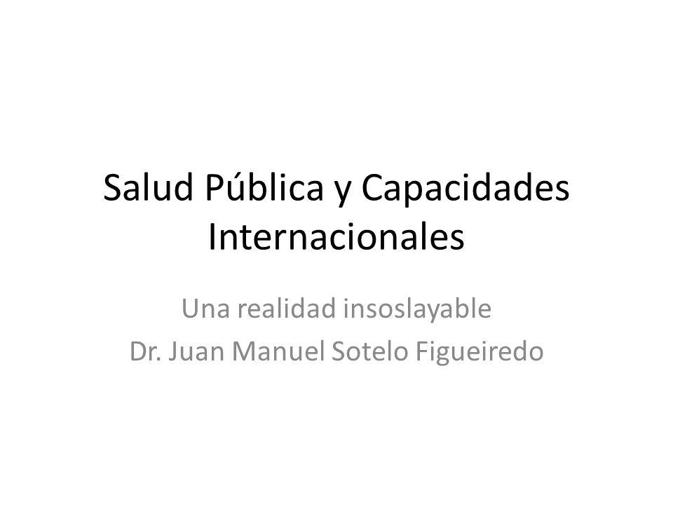 Salud Pública y Capacidades Internacionales Una realidad insoslayable Dr.