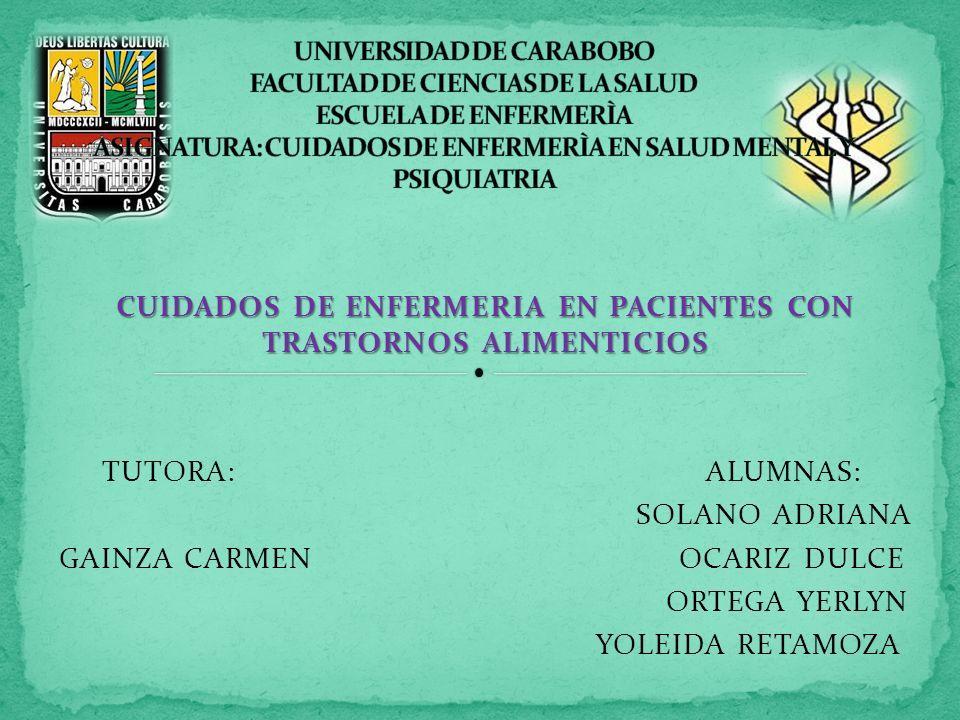 CUIDADOS DE ENFERMERIA EN PACIENTES CON TRASTORNOS ALIMENTICIOS TUTORA: ALUMNAS: SOLANO ADRIANA GAINZA CARMEN OCARIZ DULCE ORTEGA YERLYN YOLEIDA RETAMOZA
