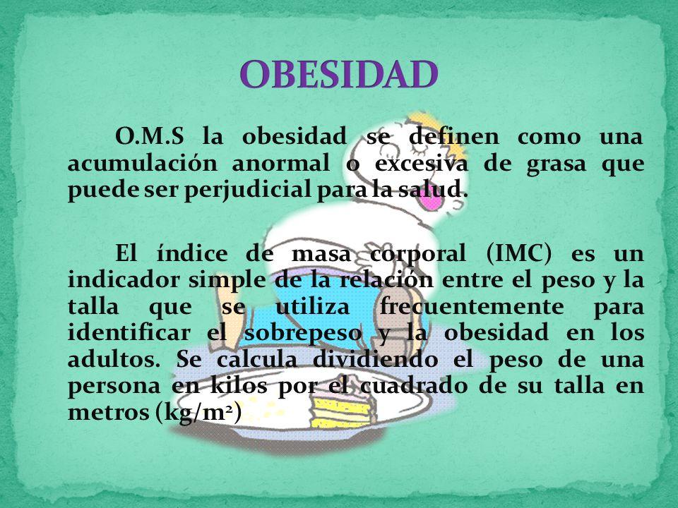 O.M.S la obesidad se definen como una acumulación anormal o excesiva de grasa que puede ser perjudicial para la salud.