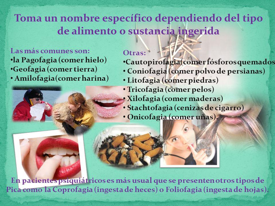Toma un nombre específico dependiendo del tipo de alimento o sustancia ingerida Las más comunes son: la Pagofagia (comer hielo) Geofagia (comer tierra) Amilofagia(comer harina) Otras: Cautopirofagia(comer fósforos quemados) Coniofagia (comer polvo de persianas) Litofagia (comer piedras) Tricofagia (comer pelos) Xilofagia (comer maderas) Stachtofagia (cenizas de cigarro) Onicofagia (comer uñas).