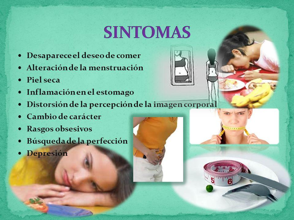 Desaparece el deseo de comer Alteración de la menstruación Piel seca Inflamación en el estomago Distorsión de la percepción de la imagen corporal Cambio de carácter Rasgos obsesivos Búsqueda de la perfección Depresión