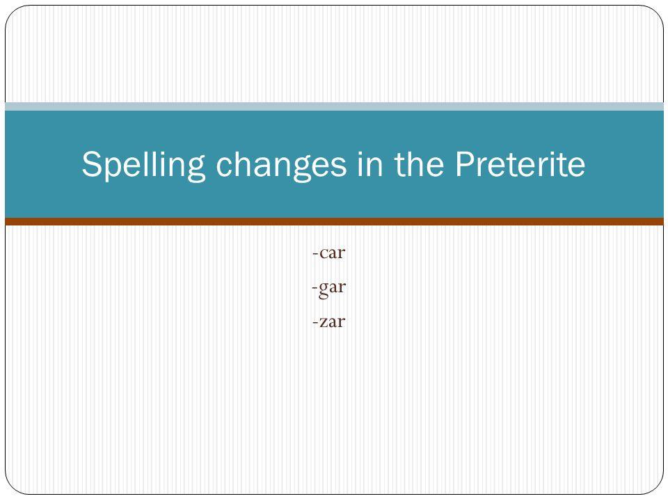 -car -gar -zar Spelling changes in the Preterite