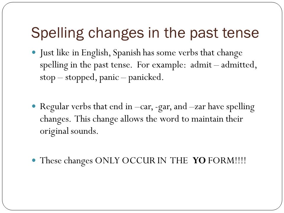 Spelling changes in the past tense Just like in English, Spanish has some verbs that change spelling in the past tense. For example: admit – admitted,