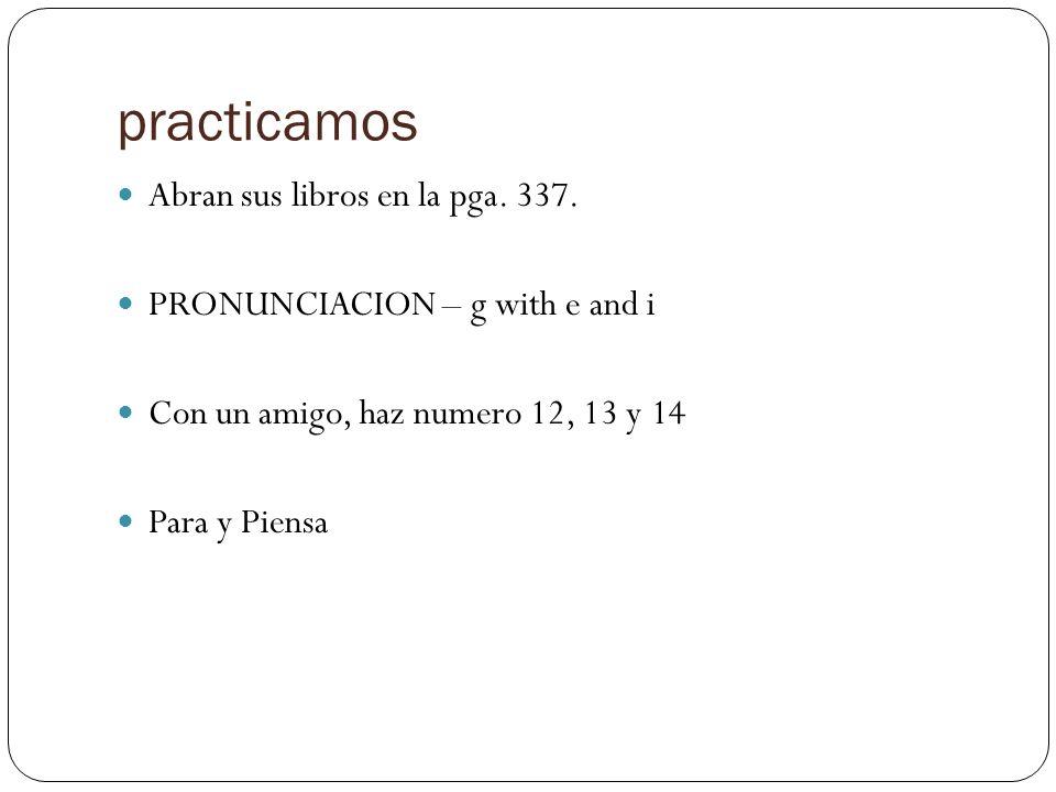 practicamos Abran sus libros en la pga. 337. PRONUNCIACION – g with e and i Con un amigo, haz numero 12, 13 y 14 Para y Piensa