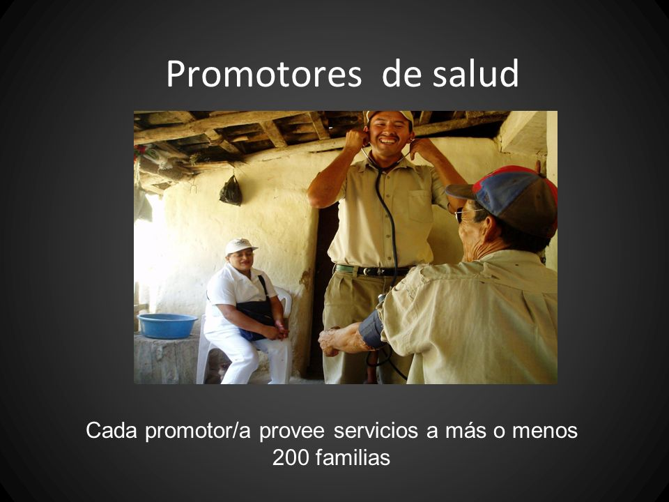 Promotores de salud Cada promotor/a provee servicios a más o menos 200 familias