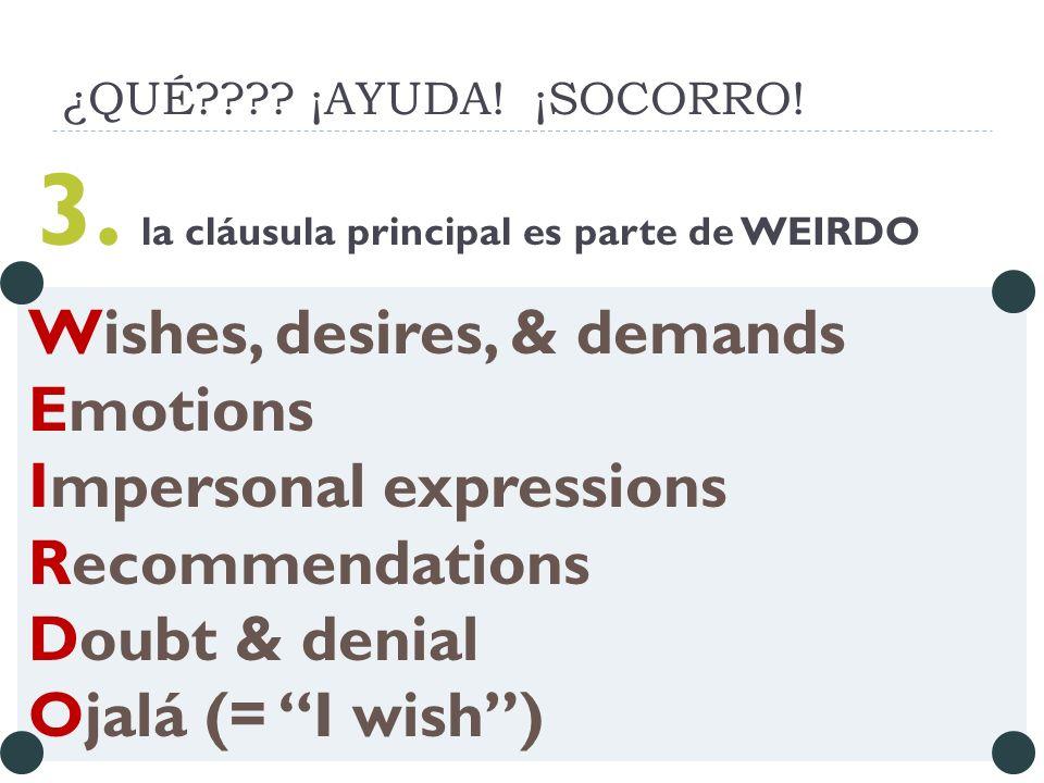 ¿QUÉ???? ¡AYUDA! ¡SOCORRO! 3. la cláusula principal es parte de WEIRDO Wishes, desires, & demands Emotions Impersonal expressions Recommendations Doub