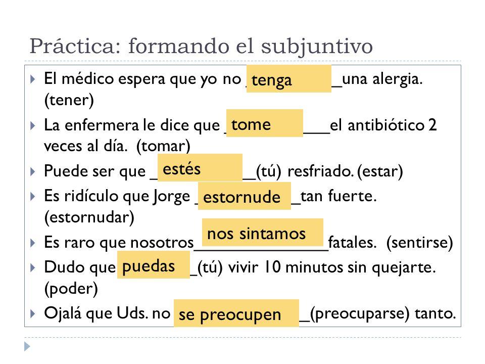 Práctica: formando el subjuntivo El médico espera que yo no __________una alergia. (tener) La enfermera le dice que ___________el antibiótico 2 veces