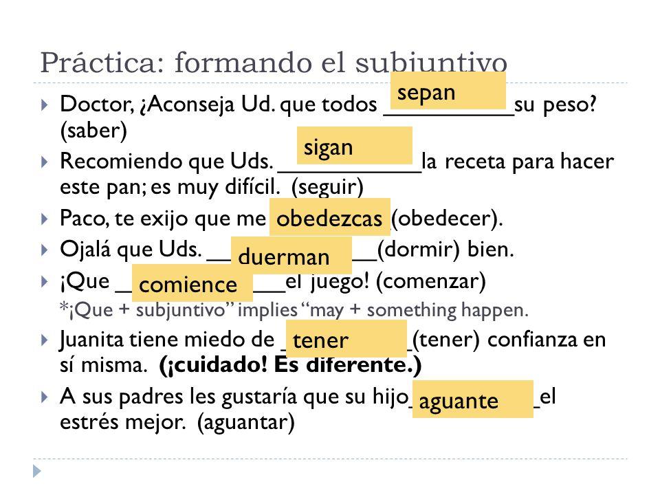Práctica: formando el subjuntivo Doctor, ¿Aconseja Ud. que todos __________su peso? (saber) Recomiendo que Uds. ___________la receta para hacer este p