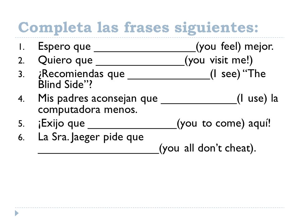 Completa las frases siguientes: 1. Espero que ________________(you feel) mejor. 2. Quiero que ______________(you visit me!) 3. ¿Recomiendas que ______