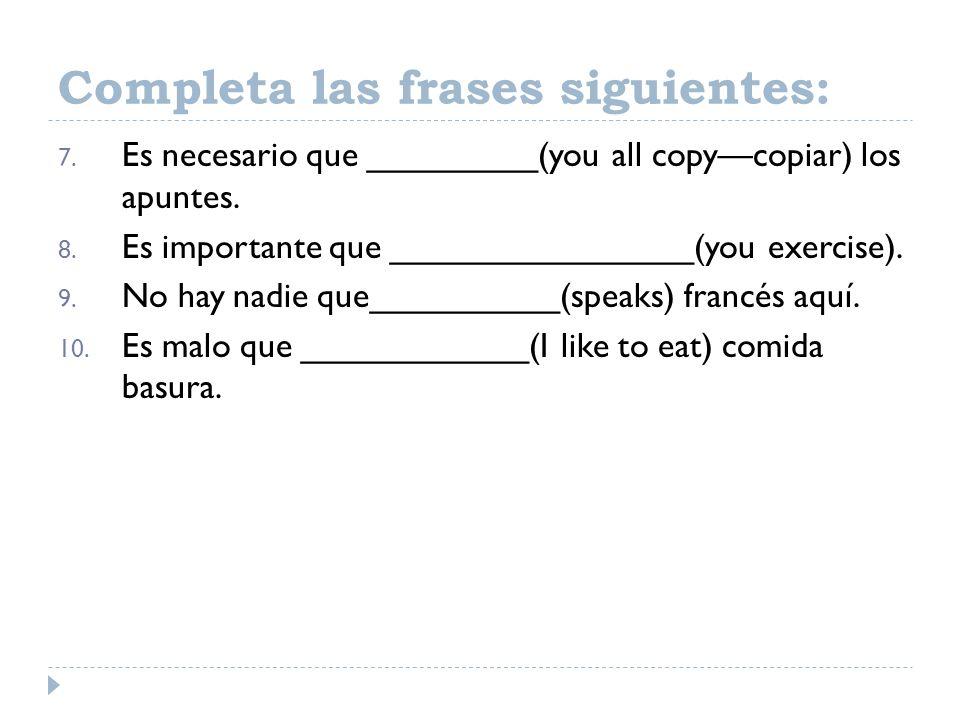 7. Es necesario que _________(you all copycopiar) los apuntes. 8. Es importante que ________________(you exercise). 9. No hay nadie que__________(spea